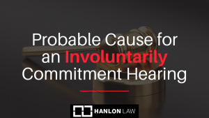 Probable Cause for an Involuntarily Commitment Hearing